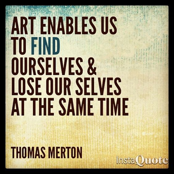 Quote: Art enables us to find ourselves & lose our selves at the same time. Thomas Merton
